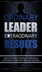 Ordinary Leader Extraordinary Results: Habits You Need To Develop to Become a Successful Leader Who Gets the Job Done! by Leaders of Steel