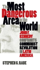 The Most Dangerous Area in the World: John F. Kennedy Confronts Communist Revolution in Latin…