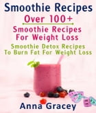 Smoothie Recipes: Over 100+ Smoothie Recipes For Weight Loss : Smoothie Detox Recipes To Burn Fat For Weight Loss by Anna Gracey