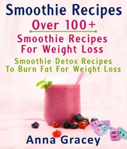 Book Smoothie Recipes: Over 100+ Smoothie Recipes For Weight Loss : Smoothie Detox Recipes To Burn Fat… by Anna Gracey