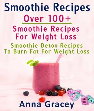 Smoothie Recipes: Over 100  Smoothie Recipes For Weight Loss : Smoothie Detox Recipes To Burn Fat For Weight Loss