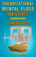 Organizational Mental Floss; How to Squeeze Your Organization's Thinking Juices by Lindsay Collier