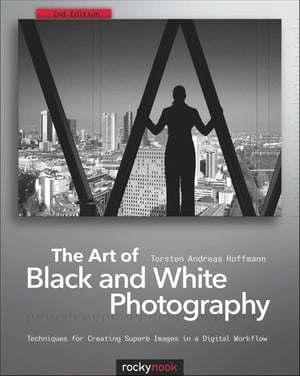 The Art of Black and White Photography: Techniques for Creating Superb Images in a Digital Workflow by Torsten Andreas Hoffmann
