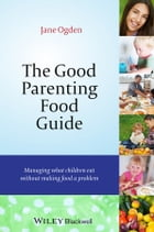 The Good Parenting Food Guide: Managing What Children Eat Without Making Food a Problem