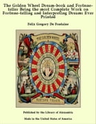 The Golden Wheel Dream-book and Fortune-teller Being the most Complete Work on Fortune-telling and Interpreting Dreams Ever Printed by Felix Gregory De Fontaine