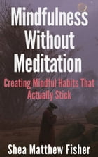 Mindfulness Without Meditation: Creating Mindful Habits That Actually Stick