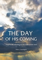 The Day of His Coming: Prophecies Relating to the Time of the End by Peter J Southgate