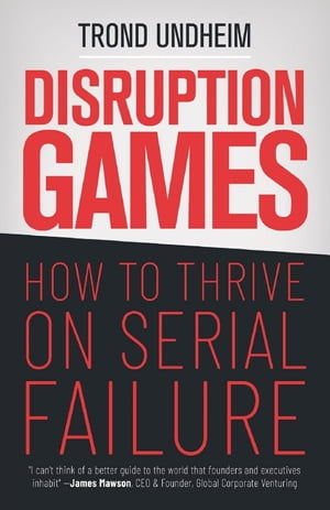 Disruption Games: How to Thrive on Serial Failure by Trond Undheim