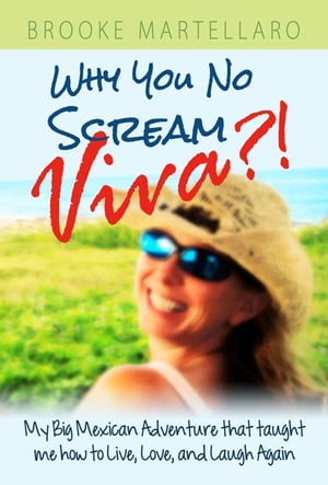 Why You No Scream Viva?! My Big Mexican Adventure that Taught Me How to Live,  Love,  and Laugh Again.