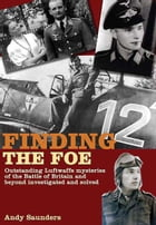 Finding the Foe: Outstanding Mysteries of the Battle of Britain and Beyond Investigated and Solved by Andy Saunders