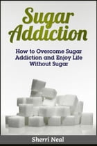 Sugar Addiction: How to Overcome Sugar Addiction and Enjoy Life Without Sugar by Sherri Neal