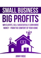 Small Business, Big Profits: Win Clients, Sell Successfully, Earn More Money – From The Comfort Of Your Home by Jonny Rose