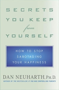 Secrets You Keep from Yourself: How to Stop Sabotaging Your Happiness