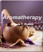 Aromatherapy: Take Charge of Your Health With This Eye-Opening Guide On Aromatherapy Oil, Aromatherapy Massage, Ar by Angela T. Robles