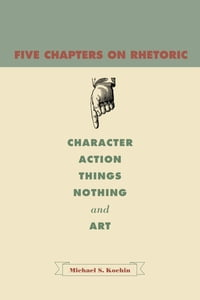 Five Chapters on Rhetoric: Character, Action, Things, Nothing, and Art