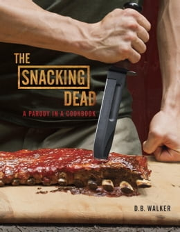 Book The Snacking Dead: A Parody in a Cookbook by D. B. Walker