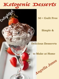 Delightful Ketogenic Desserts Recipes: 50 + Guilt Free Simple & Delicious Desserts to Make at Home