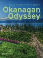 Okanangan Odyssey: Journeys through Terrain, Terroir and Culture: Journeys through Terrain, Terroir and Culture by Don Gayton
