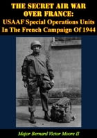 The Secret Air War Over France: USAAF Special Operations Units In The French Campaign Of 1944 by Major Bernard Victor Moore II