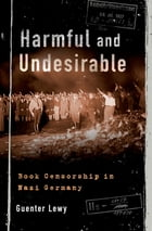 Harmful and Undesirable: Book Censorship in Nazi Germany by Guenter Lewy
