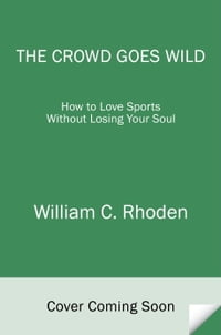 The Crowd Goes Wild: How to Love Sports Without Losing Your Soul