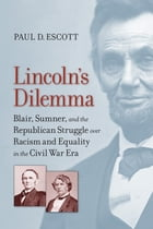 Lincoln's Dilemma: Blair, Sumner, and the Republican Struggle over Racism and Equality in the Civil War Era by Paul D. Escott