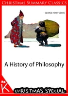 A History Of Philosophy [Christmas Summary Classics] by George Henry Lewes