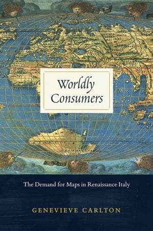 Worldly Consumers The Demand for Maps in Renaissance Italy