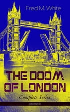 THE DOOM OF LONDON - Complete Series (Illustrated): The Four White Days, The Four Days' Night, The Dust of Death, A Bubble Burst, The Invisible Force  by Fred M. White
