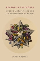 Reason in the World: Hegel's Metaphysics and Its Philosophical Appeal by James Kreines