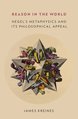 Book Reason in the World: Hegel's Metaphysics and Its Philosophical Appeal by James Kreines