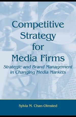 Competitive Strategy for Media Firms: Strategic and Brand Management in Changing Media Markets