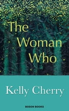 The Woman Who by Kelly Cherry