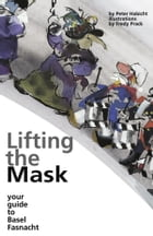 Lifting the Mask: Your Guide to Basel Fasnacht by Peter Habicht
