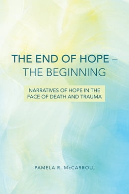 Book The End of Hope--The Beginning: Narratives of Hope in the Face of Death and Trauma by Pamela R. McCarroll