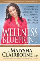 The Wellness Blueprint: The Complete Mind/Body Approach to Reclaiming Your Health and Wellness by Maiysha Clairborne, M.D.
