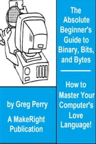 The Absolute Beginner's Guide to Binary, Hex, Bits, and Bytes! How to Master Your Computer's Love Language by Greg Perry