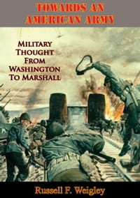 Towards An American Army: Military Thought From Washington To Marshall
