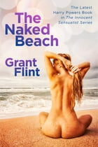 The Naked Beach: The Latest Harry Powers Book in The Innocent Sensualist Series by Grant Flint