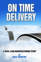 On Time Delivery: A Real Lean Manufacturing Story by Giles Johnston