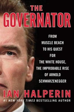 Book The Governator: From Muscle Beach to His Quest for the White House, the Improbable Rise of Arnold… by Ian Halperin