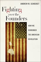 Fighting over the Founders: How We Remember the American Revolution by Andrew  M. Schocket