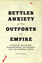 Settler Anxiety at the Outposts of Empire: Colonial Relations, Humanitarian Discourses, and the Imperial Press by Kenton Storey