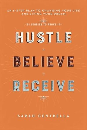 Hustle Believe Receive: An 8-Step Plan to Changing Your Life and Living Your Dream by Sarah Centrella
