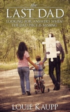 The Last Dad: Looking for Answers When the Dad Piece is Missing by Louie Kaupp