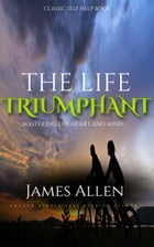 The Life Triumphant - Mastering the Heart and Mind: Classic Self Help Book by James Allen
