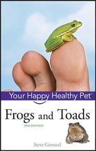 Frogs and Toads: Your Happy Healthy Pet by Steve Grenard