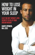How to Lose Weight in Your Sleep: Easy No Diet Weight Loss Secrets to Be at Your Dream Weight by Dante Spencer, MA, CSCS