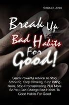 Break Up Bad Habits For Good!: Learn Powerful Advice To Stop Smoking, Stop Drinking, Stop Biting Nails, Stop Procrastinating Plus M by Odessa A. Jones