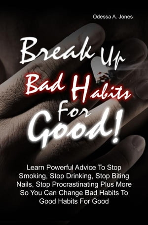 Break Up Bad Habits For Good! Learn Powerful Advice To Stop Smoking,  Stop Drinking,  Stop Biting Nails,  Stop Procrastinating Plus More So You Can Chang